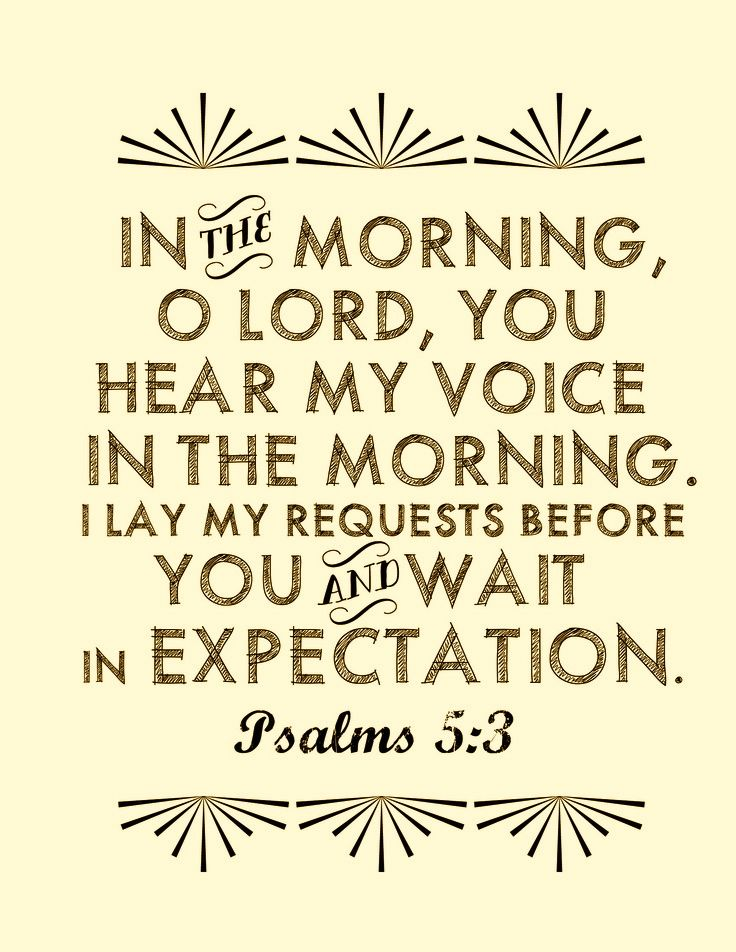 Psalm 5:3 - Amen!  Oh God, I wait in expectation for answers to my prayers, and thank You for the many answers to my prayers that I have already received from You.  You are the Almighty God, Creator of the Heavens and the Earth, and I worship and adore You.
