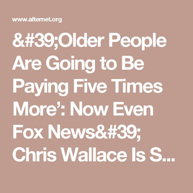 'Older People Are Going to Be Paying Five Times More': Now Even Fox News' Chris Wallace Is Smacking Down Trump Team on Health Care | Alternet