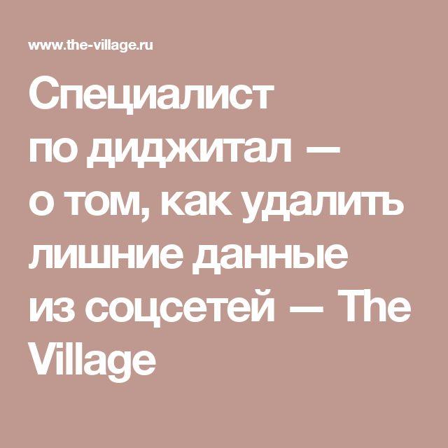 Специалист по диджитал — о том, как удалить лишние данные из соцсетей — The Village