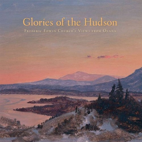 Glories of the Hudson: Frederic Edwin Churchs Views from Olana (The Olana Collection) by Evelyn D. Trebilcock.