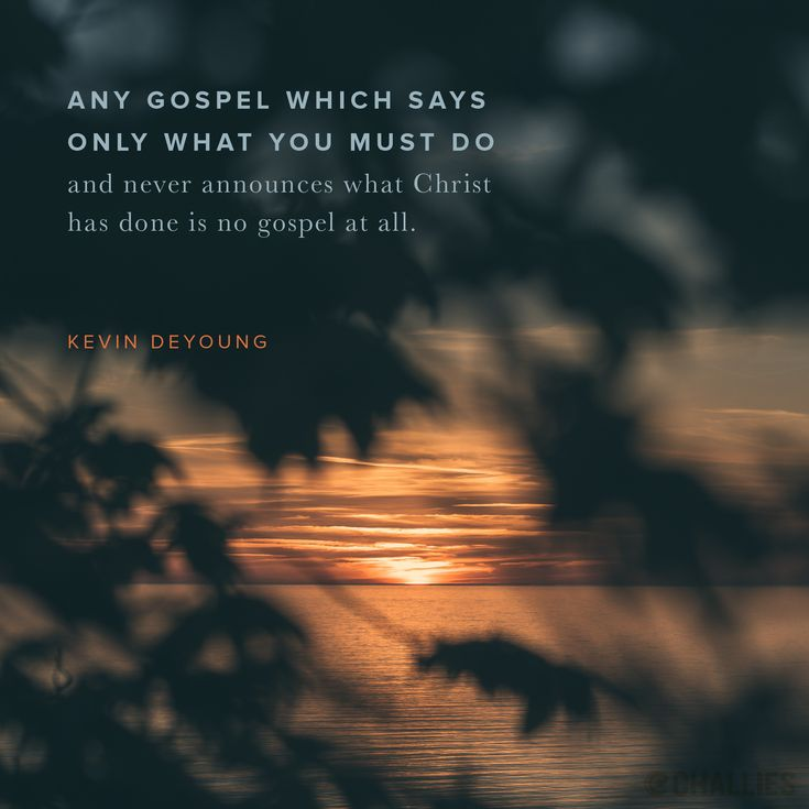 """""""Any gospel which says only what you must do and never announces what Christ has done is no gospel at all."""" (Kevin DeYoung)"""