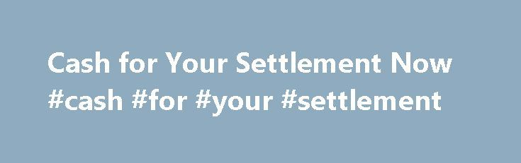 Cash for Your Settlement Now #cash #for #your #settlement http://zambia.remmont.com/cash-for-your-settlement-now-cash-for-your-settlement/  LIKE A BANK, ONLY BETTER. CASH FOR SETTLEMENT NOW. What Do I Need to Know About Selling My Structured Settlement? Before you get cash for your settlement, you will want to carefully review your circumstances so you can decide if taking out an advance or selling is the best choice for you. The team at **CASH is available to answer any questions and help…