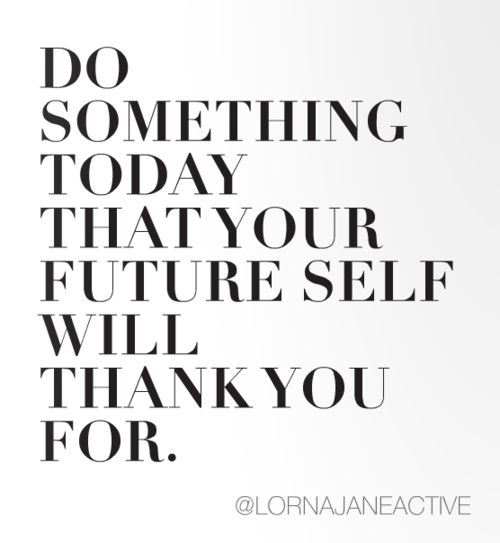 "Motivation via @Lorna Jane  ""Do something today that your future self will thank you for"""