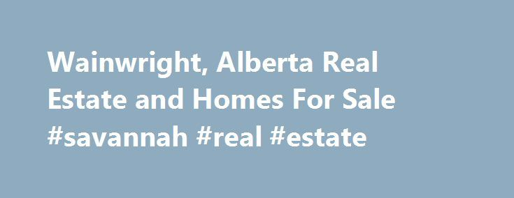 Wainwright, Alberta Real Estate and Homes For Sale #savannah #real #estate http://real-estate.remmont.com/wainwright-alberta-real-estate-and-homes-for-sale-savannah-real-estate/  #wainwright real estate # Homes For Sale in Wainwright, Alberta Wainwright is a town on the prairies of east-central Alberta, CanadaIt is located on the north side of the Canadian National Railway, with CFB Wainwright (Denwood) located on the southwest side The town lies 61 kilometres (38 mi) south of Vermilion, in…