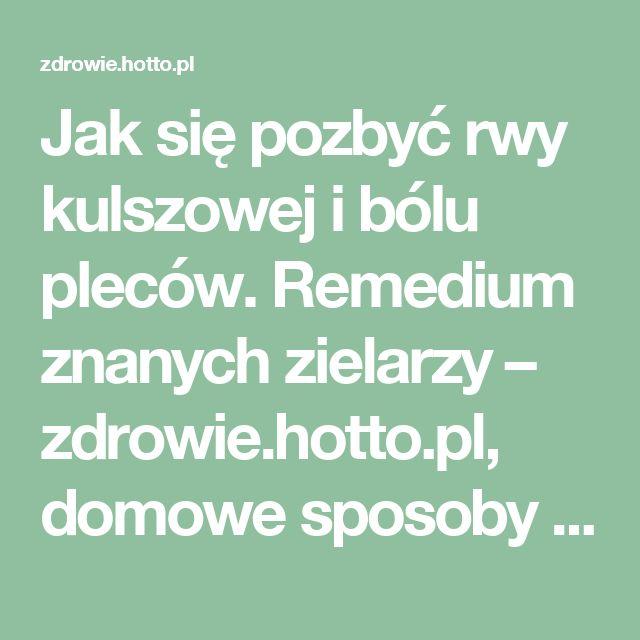Jak się pozbyć rwy kulszowej i bólu pleców. Remedium znanych zielarzy – zdrowie.hotto.pl, domowe sposoby popularne w necie