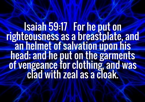 Isaiah 59:17 For he put on righteousness as a breastplate, and an helmet of salvation upon his head; and he put on the garments of vengeance for clothing, and was clad with zeal as a cloak.