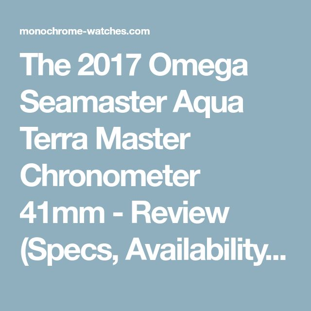 The 2017 Omega Seamaster Aqua Terra Master Chronometer 41mm - Review (Specs, Availability & Price)