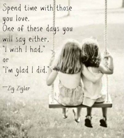 "Spend time with those you love. One of these days you will say either. ""I wish I had"" or ""I'm glad I did"""
