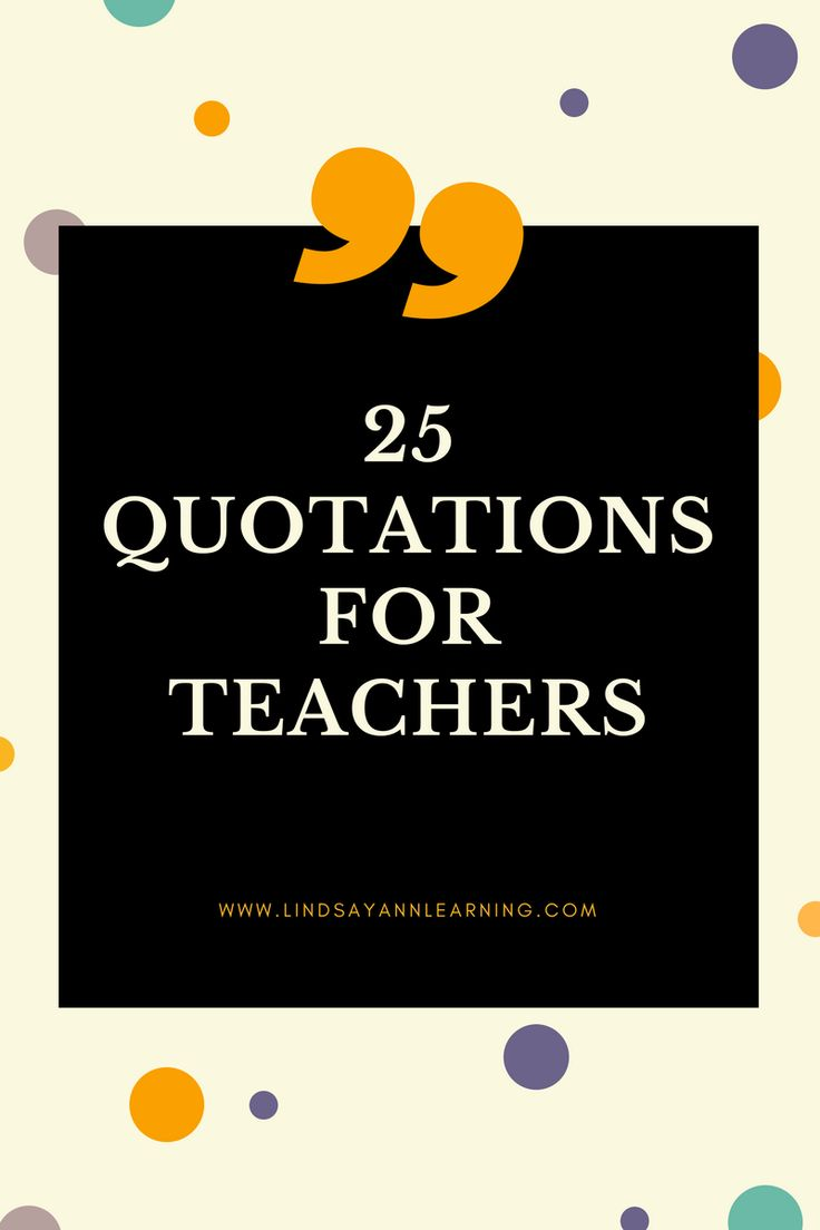 25 quotations from well-known authors and speakers can be applied to teaching life, providing inspiration and motivation for teachers to remember what really matters.  http://lindsayannlearning.com/25-best-quotes-teaching/