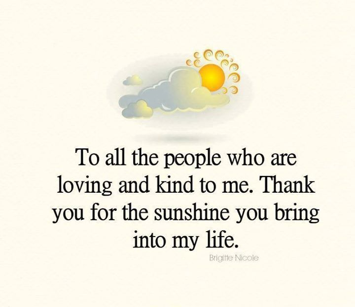 To all the people who are loving and kind to me. Thank you for the sunshine in my life.