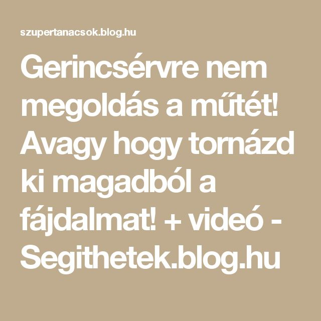 Gerincsérvre nem megoldás a műtét! Avagy hogy tornázd ki magadból a fájdalmat! + videó - Segithetek.blog.hu