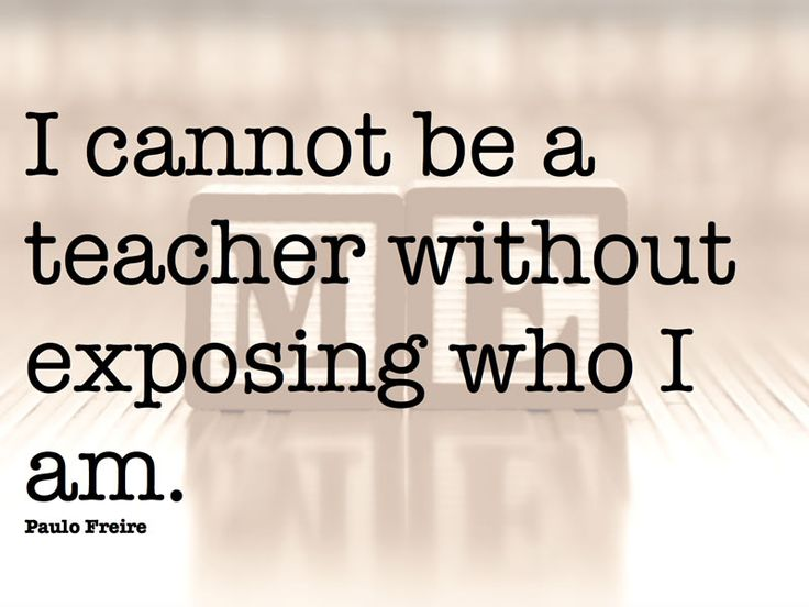I cannot be a teacher without exposing who I am. Paulo Freire