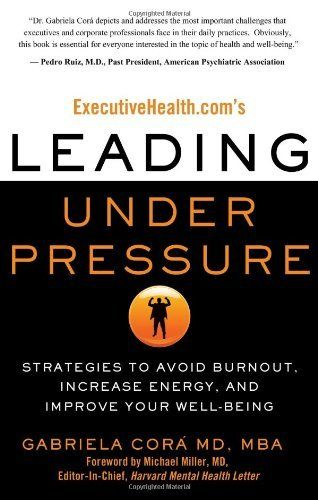 ExecutiveHealth.com's Leading Under Pressure: Strategies to Avoid Burnout, Increase Energy, and Improve Your Well-being by Gabriela Cora. $12.47. Publication: September 20, 2010. Publisher: Career Press; 1 edition (September 20, 2010)