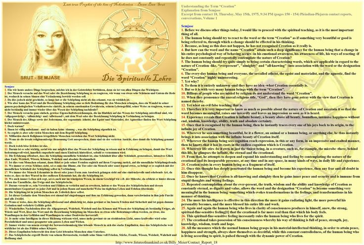 """Understanding the Term """"Creation""""   Explanation from Semjase   Excerpt from contact 18, Thursday, May 15th, 1975, 9:34 PM (pages 150 - 154) Pleiadian-Plejaren contact reports, conversations, Volume 1  Translators note: Please refer to the end of this document to read an explanation about the unconventional and strange English word-choices, and the German words, used in this translation. Please refer to footnotes for definitions of German words.  Semjase 1. Before we discuss other things…"""
