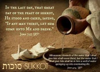 Sukkot ~ John 7:37 (these words were actually spoken by YAHshua as Sukkot drew to a close.) Compare this to His words in John 4:14