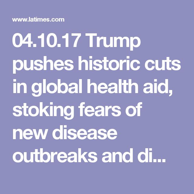 04.10.17 Trump pushes historic cuts in global health aid, stoking fears of new disease outbreaks and diminished U.S. clout - LA Times