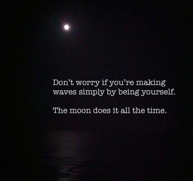 """""""Don't worry if you're making waves simply by being yourself. The moon does it all the time."""" --- True. Oneness. You are Nature's alter ego. Your true self is Nature. Love yourself unconditionally - be true to your nature and be yourself, then you'll become able to see that Nature (God, World, Universe) is loving you, now and forever, and even in the past. Remember, Jesus said; I am He. #nature #happy #life #quote"""