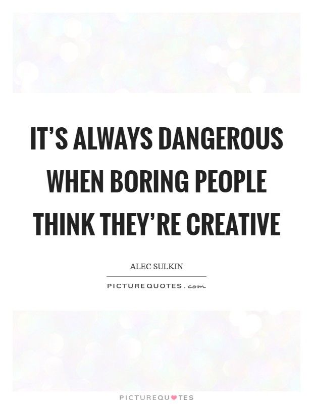 Hahahaha Sooootrue It S Always Dangerous When Boring People Think They Re Creative Boring People Boring People Quotes People Quotes Truths Bored Quotes