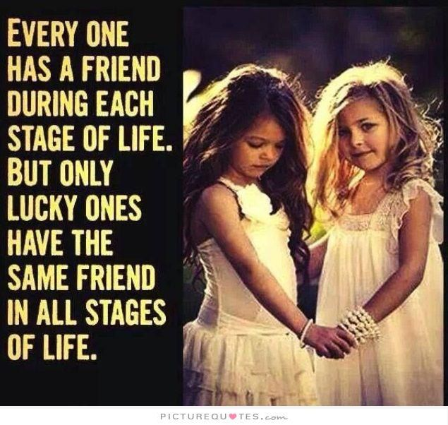 Everyone has a friend during each stage of life. But only lucky ones have the same friend in all stages of life. Picture Quotes.