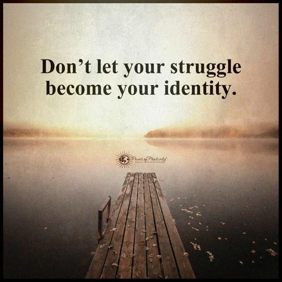 Don't let your struggle become your identity - Quote.