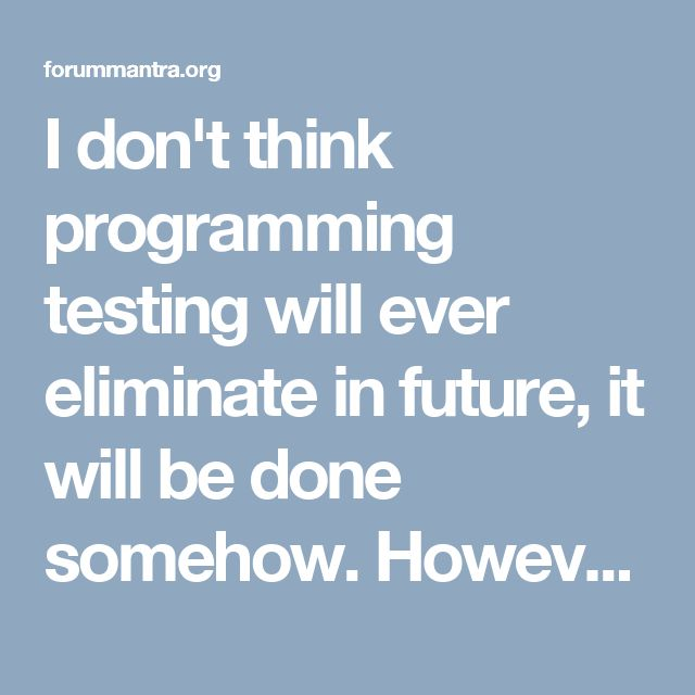 I don't think programming testing will ever eliminate in future, it will be done somehow.   However Manual Testers(not Manual Testing) will in the long run eliminate, Organizations are more sharp in enlisting Testers who can do robotization moreover.