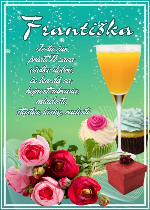 Františka  Je tu čas priať Ti zasa  všetko dobré, čo len dá sa,  hojnosť zdravia, mladosti,  šťastia, lásky, radosti