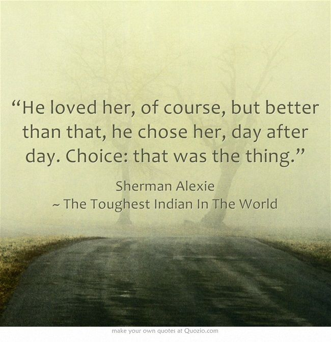 """""""He loved her, of course, but better than that, he chose her, day after day. Choice: that was the thing."""""""