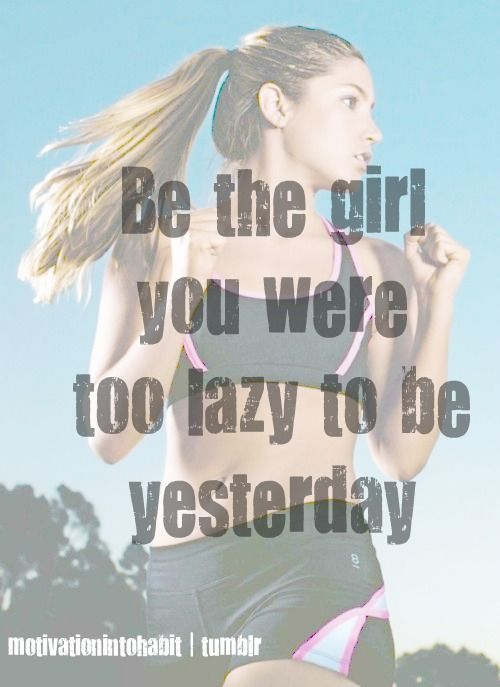 Be the girl you were to lazy to be yesterday