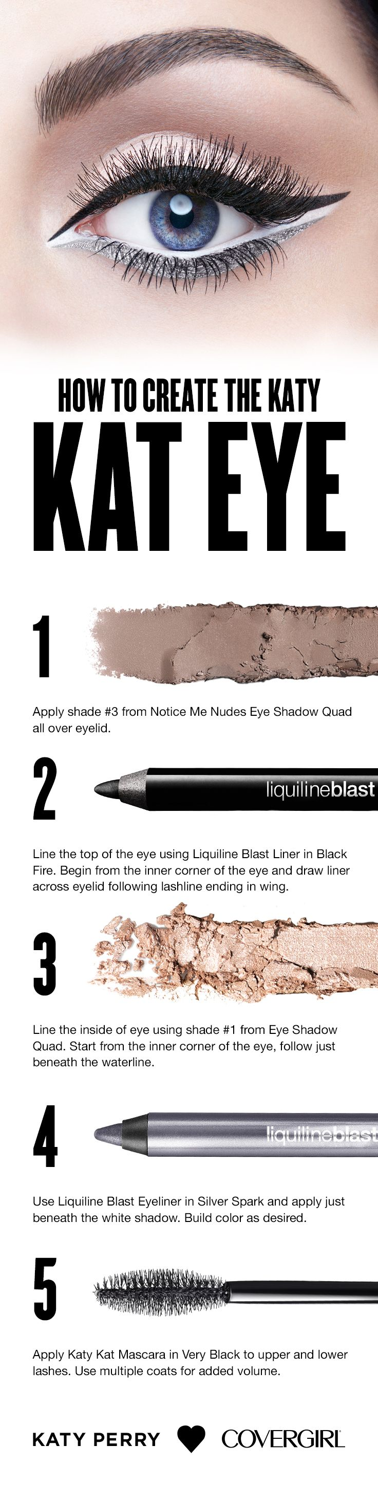 Use this step-by-step guide to create a purrrr-fect 360 Kat Eye look featuring COVERGIRL Kat Kat Mascara in Very Black, Liquiline Blast Eyeliner in Silver Spark, and the Eyeshadow Quad  in Notice Me Nudes (using shades 1& 3). Follow our easy, breezy steps and try Katy's look for yourself.