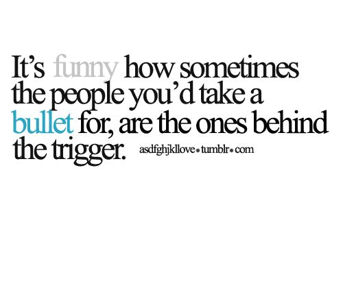 """It's funny how sometimes the people you'd take a bullet for are the ones behind the trigger."" - Unknown"