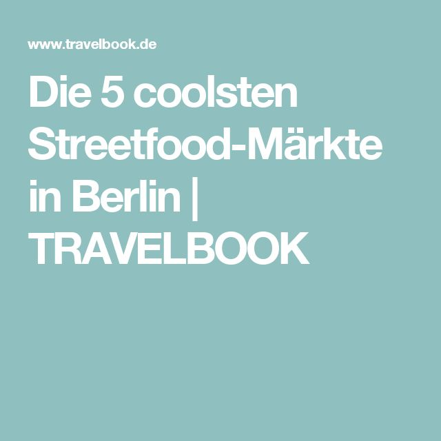 Die 5 coolsten Streetfood-Märkte in Berlin | TRAVELBOOK