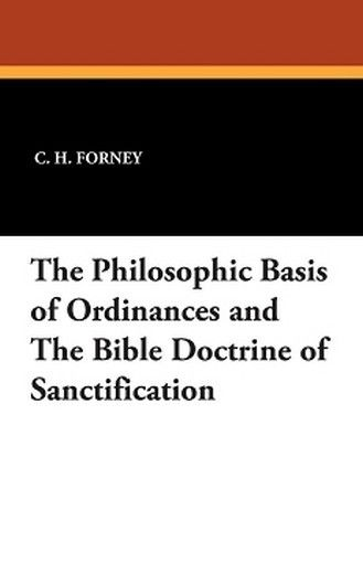 The Philosophic Basis of Ordinances and the Bible Doctrine of Sanctification, by C.H. Forney (Paperback)