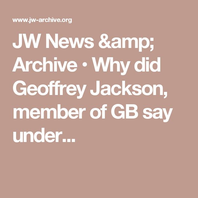 JW News & Archive • Why did Geoffrey Jackson, member of GB say under...