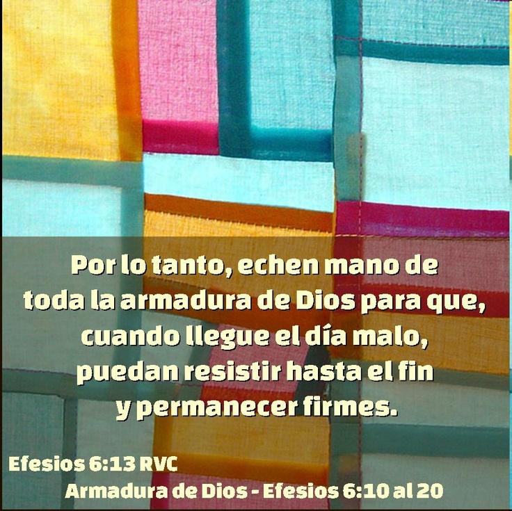 Por lo tanto, echen mano de   toda la armadura de Dios para que,   cuando llegue el día malo,   puedan resistir hasta el fin   y permanecer firmes.    Efesios 6:13 RVC   Armadura de Dios - Efesios 6:10 al 20