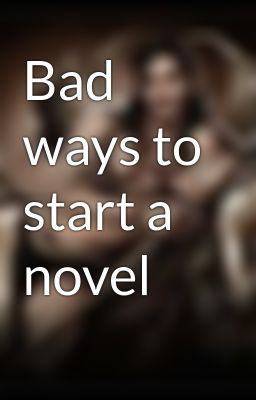 """""""Bad ways to start a novel"""" Not sure if I agree with all of this, but I've never fully written a novel so this could be amazing advise! XD"""