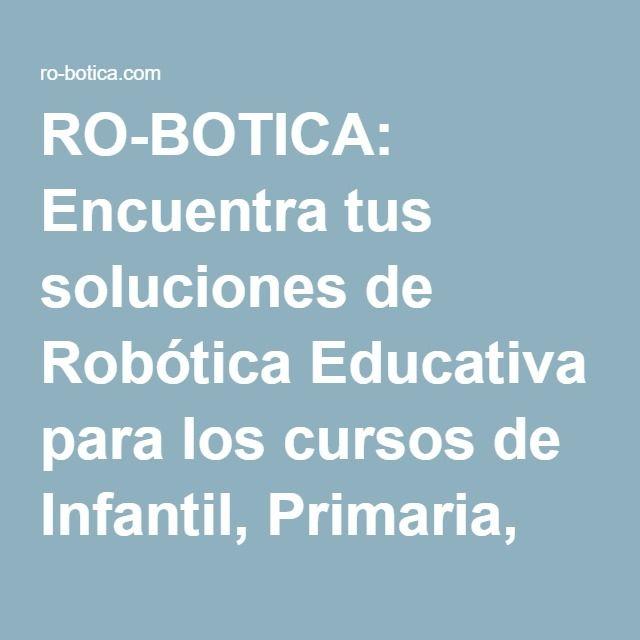 RO-BOTICA: Encuentra tus soluciones de Robótica Educativa para los cursos de Infantil, Primaria, Secundaria y Educación Superior