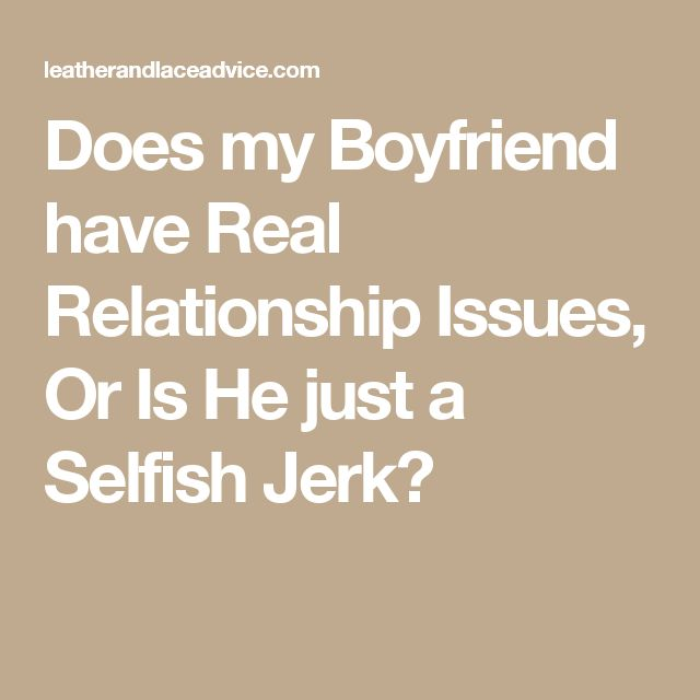 Does my Boyfriend have Real Relationship Issues, Or Is He just a Selfish Jerk?