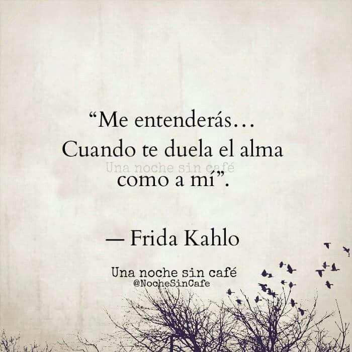 ... Me entenderás... Cuando te duela el alma como a mí. Frida Kahlo.