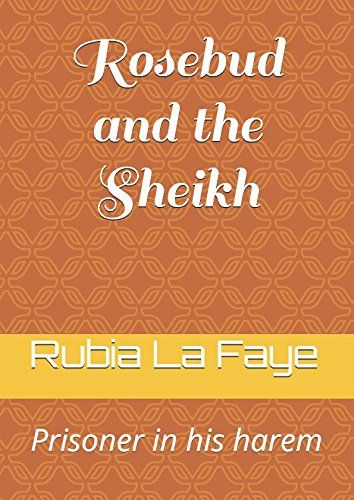 Rosebud and the Sheikh: Prisoner in his harem by Rubia La Faye. When British Lisbeth accepts a job to teach human rights at the university of a tiny Arabic country in Northern Africa she has the feeling she somehow steps back in time to centuries past. Although it is 2025 the local ruler Sheikh Fuad reinstated many old traditions or invented new ones so people have to wear traditional clothing that for women means to cover themselves up and polygamy (and the Sheikh is rumoured to have a…