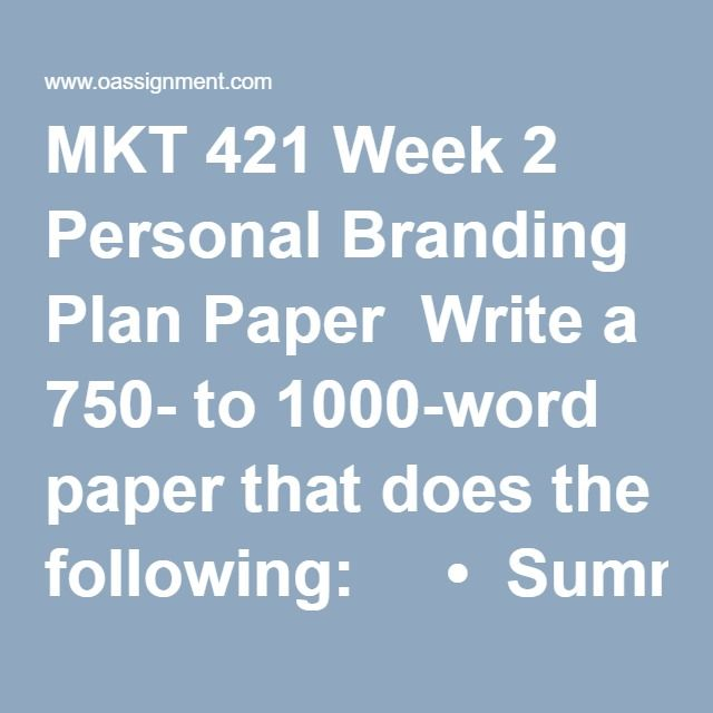 MKT 421 Week 2 Personal Branding Plan Paper  Write a 750- to 1000-word paper that does the following:     •  Summarizes your background and what makes you unique in a 1- paragraph elevator pitch     •  Identifies 3 to 4 companies you want to work for, and an explanation as to why     •  Identifies the best methods for contacting those companies and engaging those who might influence the hiring decision