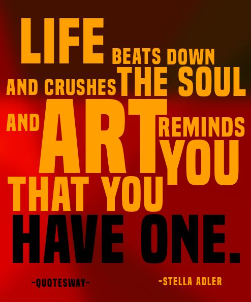 "21. Top 100 Greatest Art Quotes #art #life - ""Life beats down and crushes the soul and art reminds you that you have one."" ~Stella Adler"