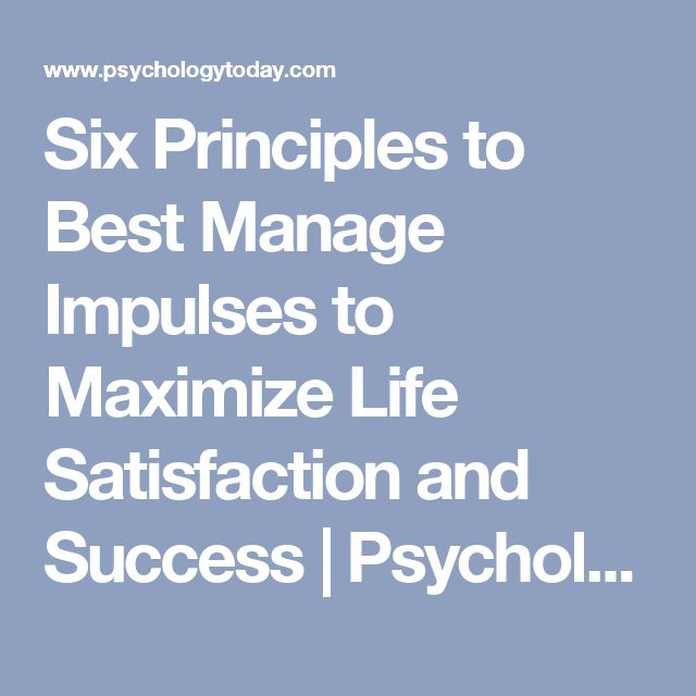Six Principles to Best Manage Impulses to Maximize Life Satisfaction and Success | Psychology Today