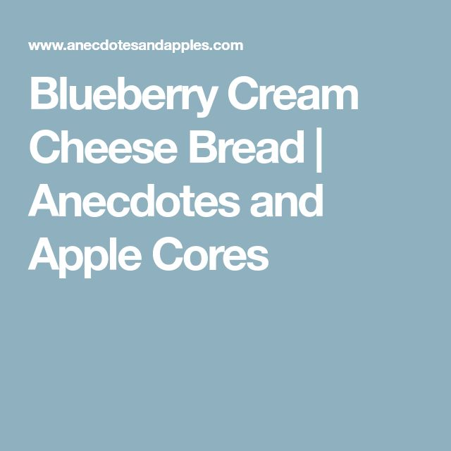 Blueberry Cream Cheese Bread | Anecdotes and Apple Cores
