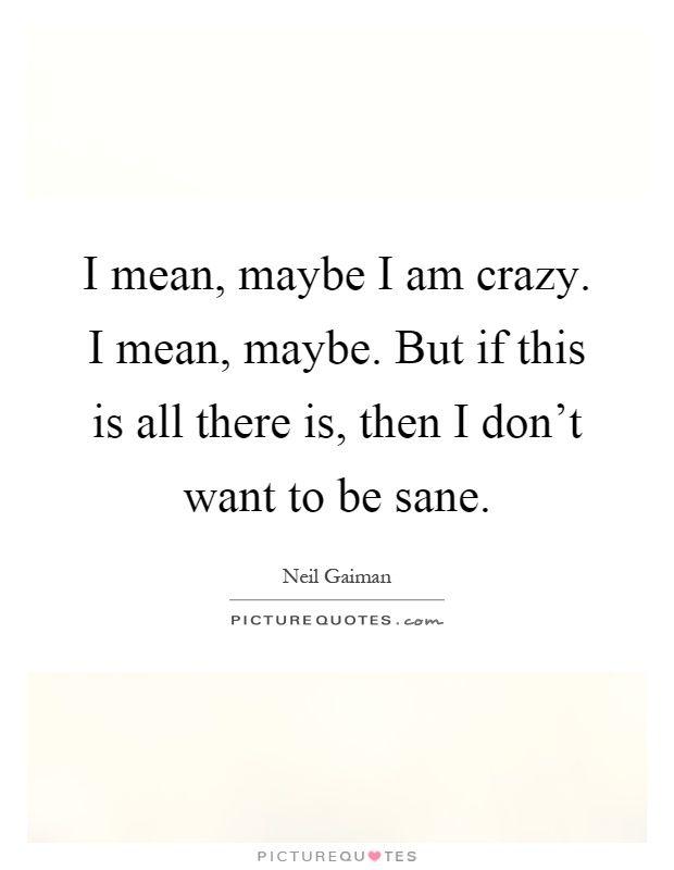 Image Result For Am I Crazy Quotes Crazy Quotes Quotes Am I Crazy
