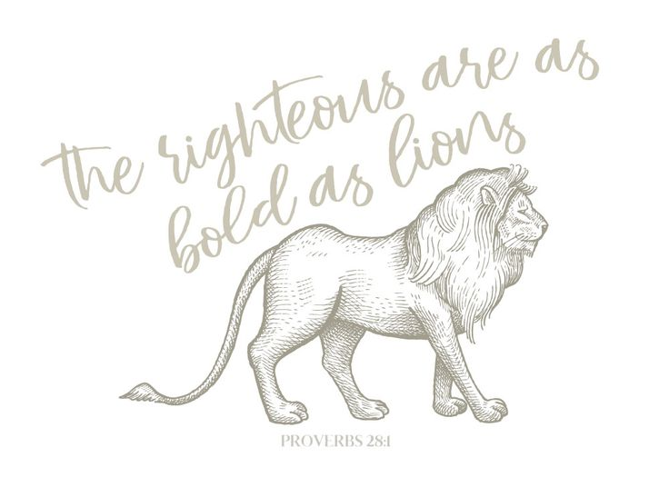 The righteous are as bold as lions Proverbs 28:1  Lions are not afraid to take on seemingly impossible tasks. They will attack animals larger than themselves. They are prepared to see off attacks by more than one enemy. They are courageous in the face of opposition. We are called to be bold as lions. Even though our hope will be shaken at times, our strength comes from God. Let this Bible verse print be your reminder that God's strength is your victory over fear.   -Animal Theme #proverbs28