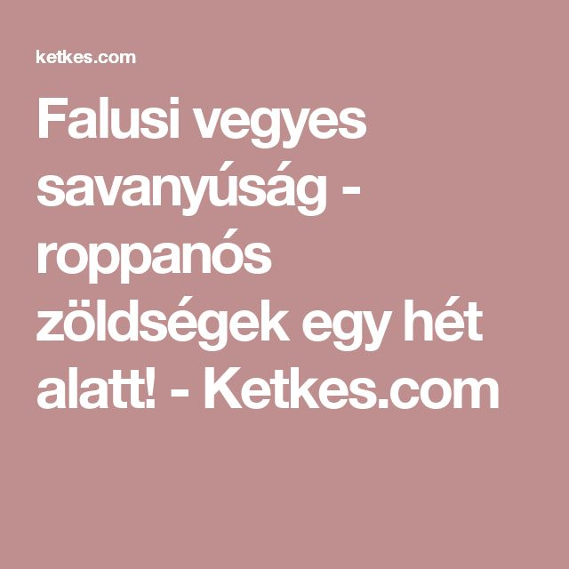 Falusi vegyes savanyúság - roppanós zöldségek egy hét alatt! - Ketkes.com
