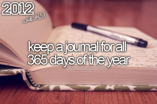 -keep a journal for all 365 days of the year. Don't know if I'll ever be able to get this one done!