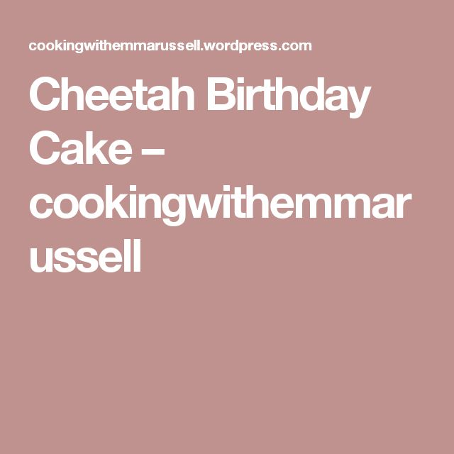 Cheetah Birthday Cake – cookingwithemmarussell