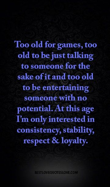 Too old for games, too old to be just talking to someone for the sake of it and too old to be entertaining someone with no potential. at this age I'm only interested in consistency, stability, respect and loyalty.