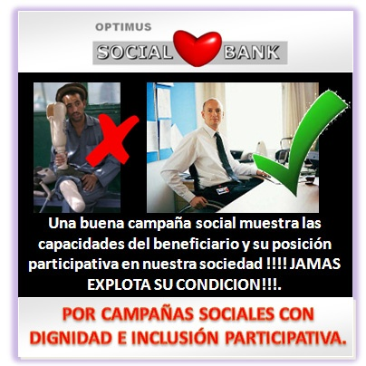 Una buena campaña social muestra las capacidades del beneficiario y su posición participativa en nuestra sociedad !!!! JAMAS EXPLOTA SU CONDICION!!!. POR CAMPAÑAS SOCIALES CON DIGNIDAD E INCLUSIÓN PARTICIPATIVA.    PROGRAMA DE SERVICIOS Y SOLUCIONES INTEGRALES PARA EL TERCER SECTOR Y LA GESTIÓN SOCIAL. ---- Mail: optimussocialbank@optimusempresarial.com ---- Phone:             (+57) 310 566 5191       (Bogotá Colombia)